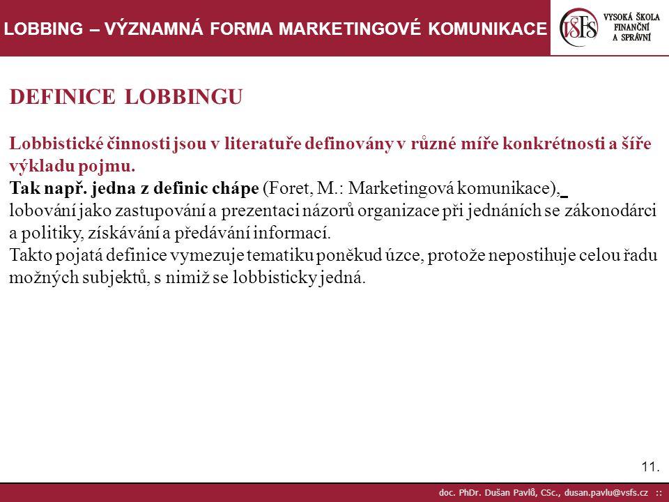 11. doc. PhDr. Dušan Pavlů, CSc., dusan.pavlu@vsfs.cz :: LOBBING – VÝZNAMNÁ FORMA MARKETINGOVÉ KOMUNIKACE DEFINICE LOBBINGU Lobbistické činnosti jsou