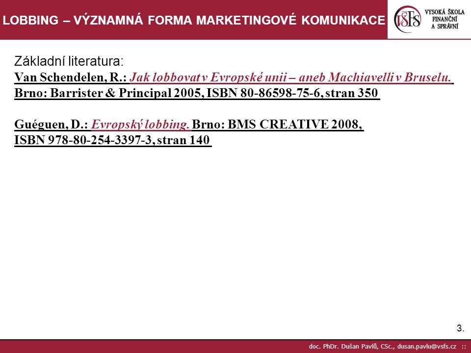 3.3. doc. PhDr. Dušan Pavlů, CSc., dusan.pavlu@vsfs.cz :: LOBBING – VÝZNAMNÁ FORMA MARKETINGOVÉ KOMUNIKACE Základní literatura: Van Schendelen, R.: Ja
