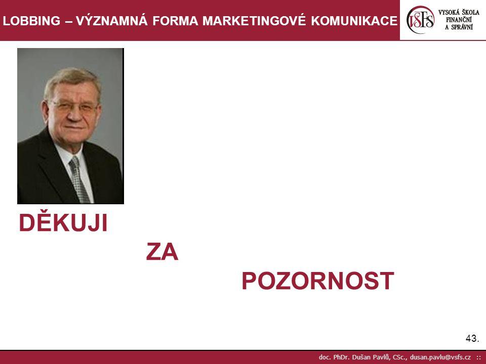 43. doc. PhDr. Dušan Pavlů, CSc., dusan.pavlu@vsfs.cz :: LOBBING – VÝZNAMNÁ FORMA MARKETINGOVÉ KOMUNIKACE DĚKUJI ZA POZORNOST