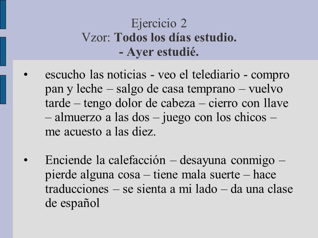 Ejercicio 2 Vzor: Todos los días estudio. - Ayer estudié.