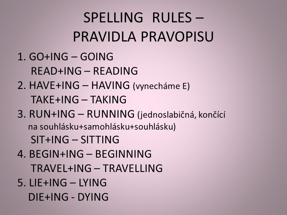 SPELLING RULES – PRAVIDLA PRAVOPISU 1. GO+ING – GOING READ+ING – READING 2.