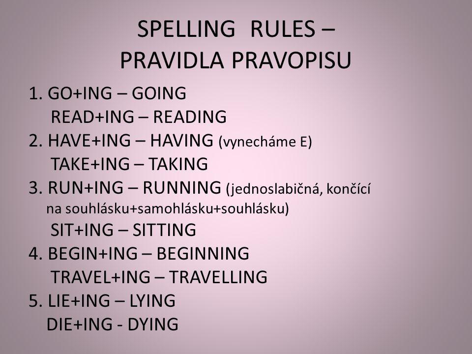 SPELLING RULES – PRAVIDLA PRAVOPISU 1. GO+ING – GOING READ+ING – READING 2. HAVE+ING – HAVING (vynecháme E) TAKE+ING – TAKING 3. RUN+ING – RUNNING (je