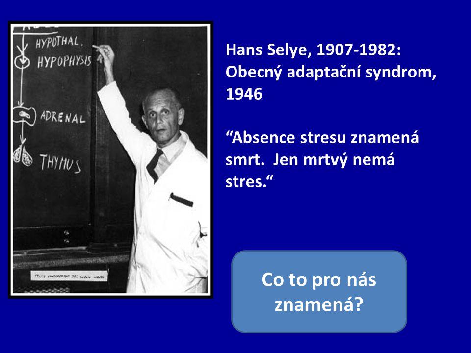 Hans Selye, 1907-1982: Obecný adaptační syndrom, 1946 Absence stresu znamená smrt.