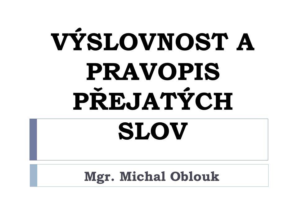 VÝSLOVNOST A PRAVOPIS PŘEJATÝCH SLOV Mgr. Michal Oblouk