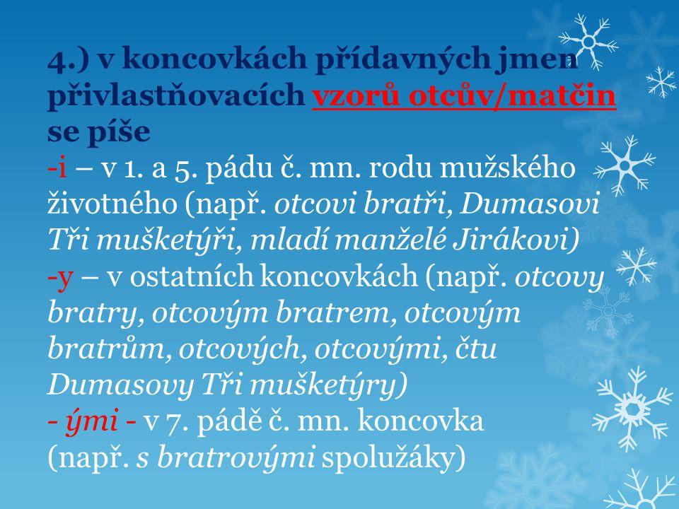 4.) v koncovkách přídavných jmen přivlastňovacích vzorů otcův/matčin se píše -i – v 1. a 5. pádu č. mn. rodu mužského životného (např. otcovi bratři,
