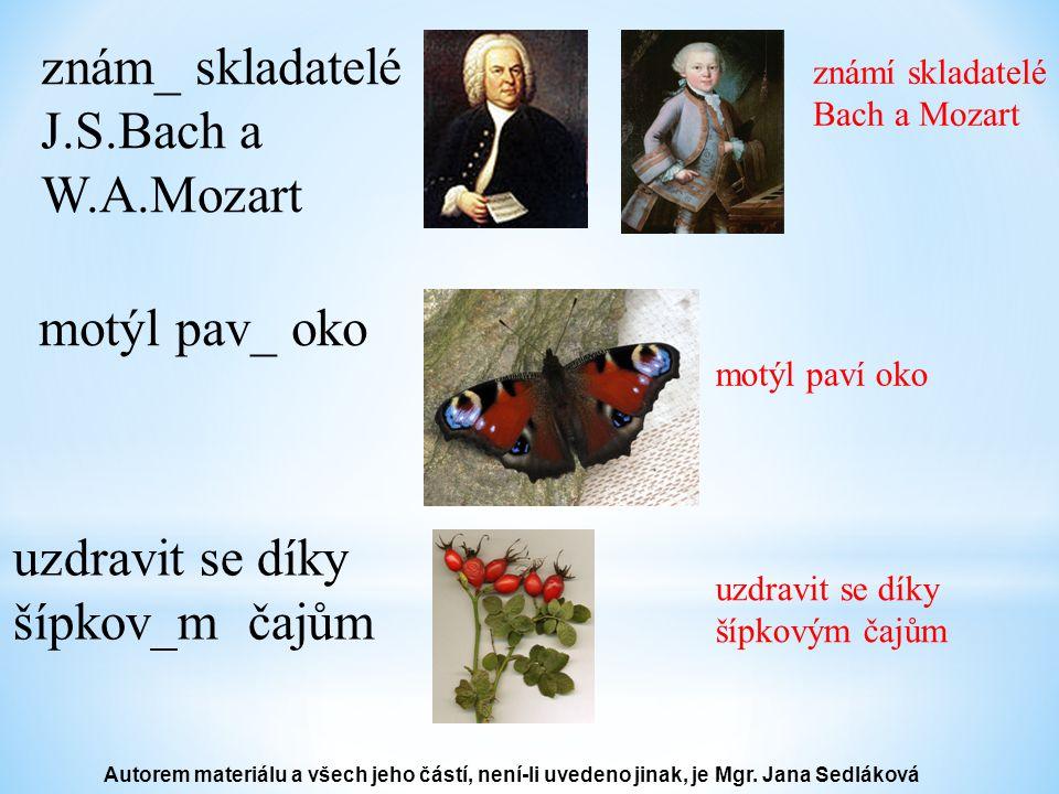 znám_ skladatelé J.S.Bach a W.A.Mozart známí skladatelé Bach a Mozart motýl pav_ oko motýl paví oko uzdravit se díky šípkov_m čajům uzdravit se díky šípkovým čajům Autorem materiálu a všech jeho částí, není-li uvedeno jinak, je Mgr.