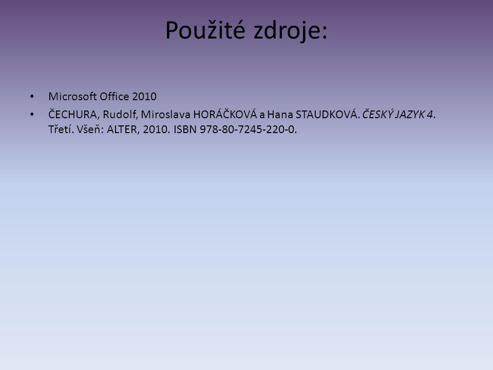 Použité zdroje: Microsoft Office 2010 ČECHURA, Rudolf, Miroslava HORÁČKOVÁ a Hana STAUDKOVÁ. ČESKÝ JAZYK 4. Třetí. Všeň: ALTER, 2010. ISBN 978-80-7245