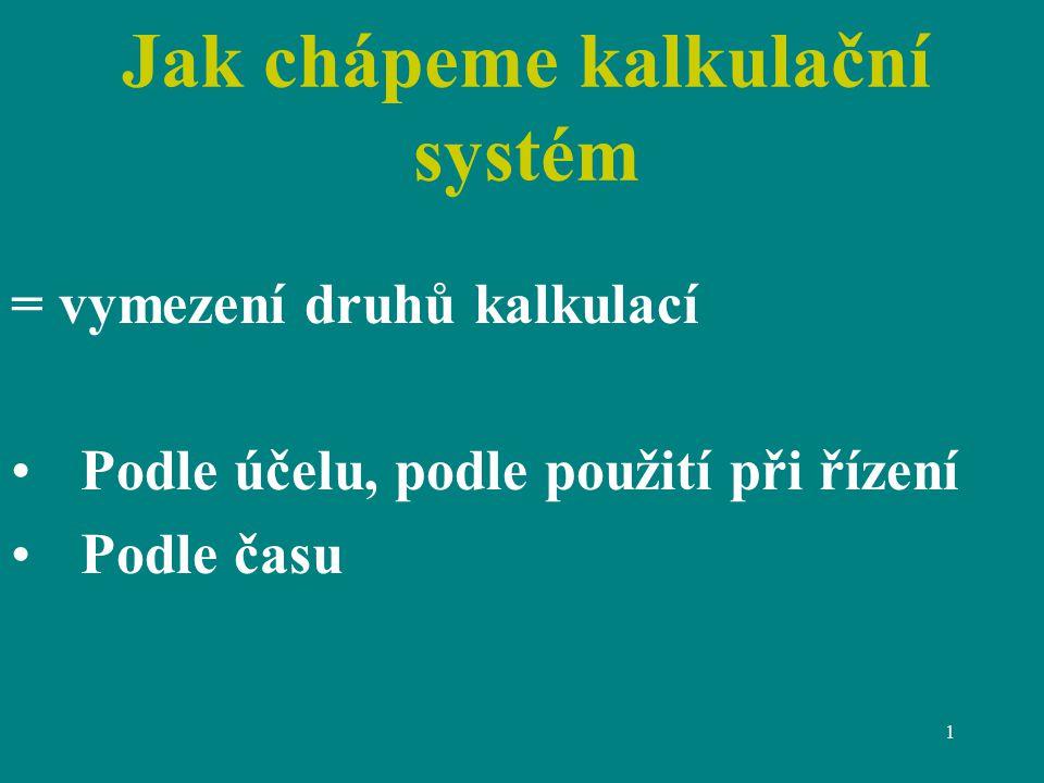 1 Jak chápeme kalkulační systém = vymezení druhů kalkulací Podle účelu, podle použití při řízení Podle času