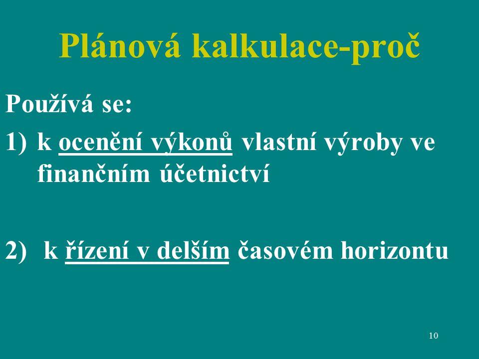 10 Plánová kalkulace-proč Používá se: 1)k ocenění výkonů vlastní výroby ve finančním účetnictví 2) k řízení v delším časovém horizontu
