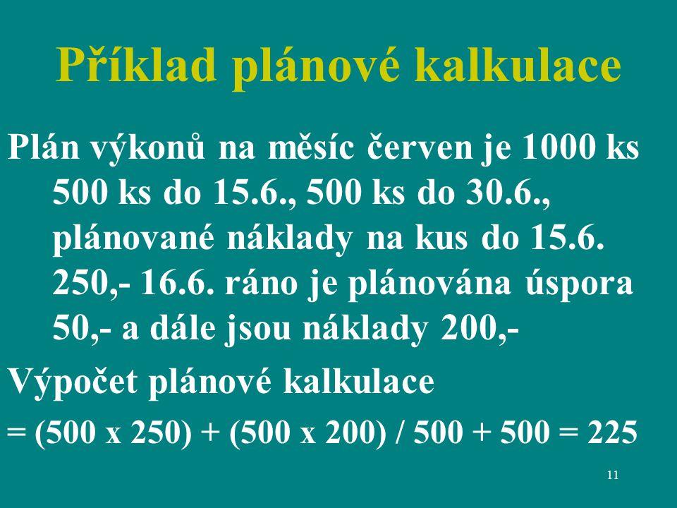11 Příklad plánové kalkulace Plán výkonů na měsíc červen je 1000 ks 500 ks do 15.6., 500 ks do 30.6., plánované náklady na kus do 15.6.