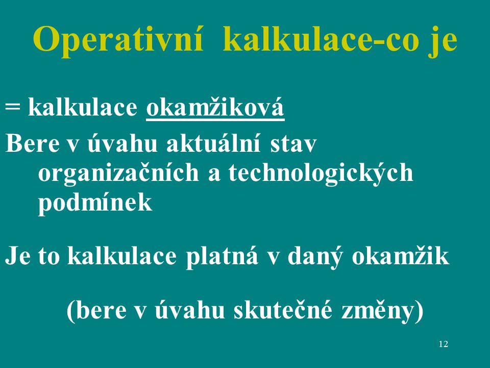 12 Operativní kalkulace-co je = kalkulace okamžiková Bere v úvahu aktuální stav organizačních a technologických podmínek Je to kalkulace platná v daný okamžik (bere v úvahu skutečné změny)