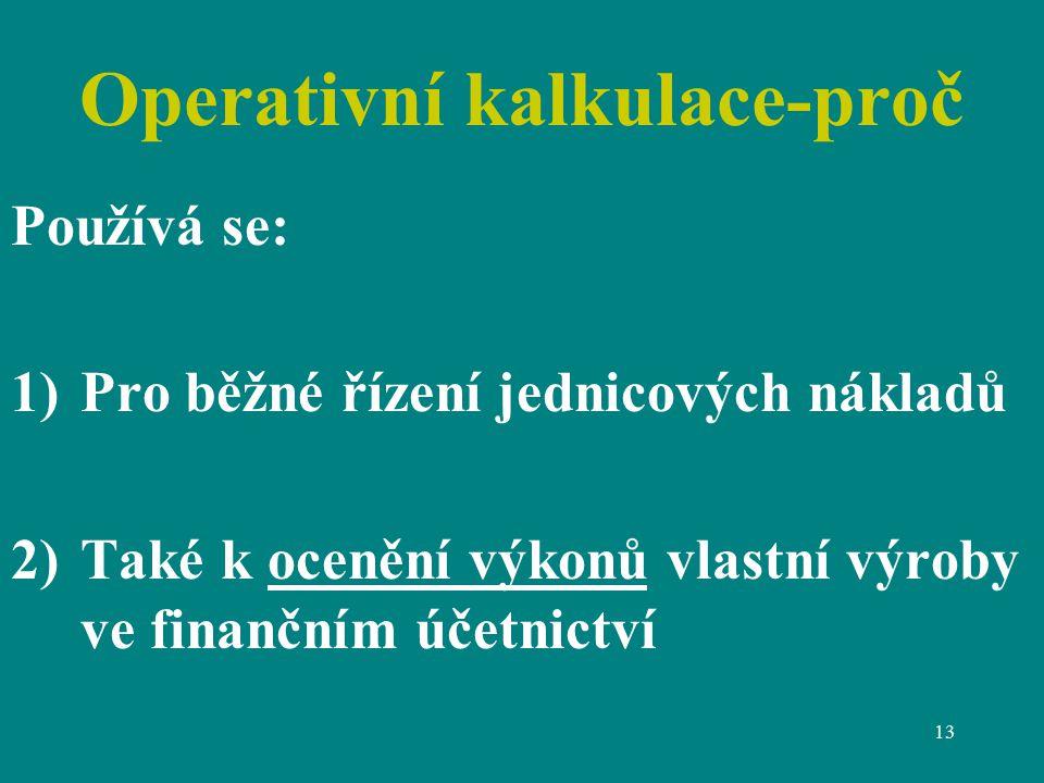 13 Operativní kalkulace-proč Používá se: 1)Pro běžné řízení jednicových nákladů 2)Také k ocenění výkonů vlastní výroby ve finančním účetnictví