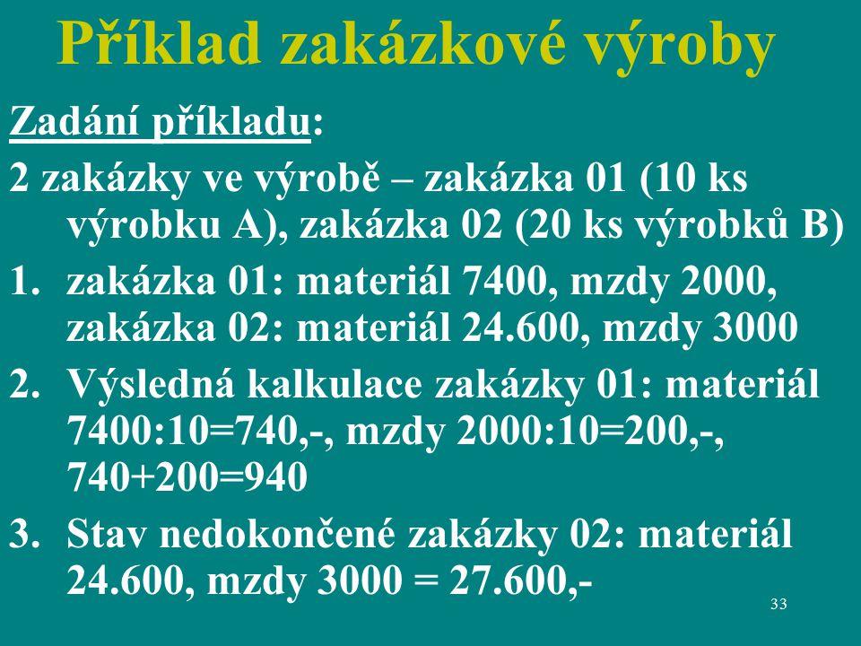 33 Příklad zakázkové výroby Zadání příkladu: 2 zakázky ve výrobě – zakázka 01 (10 ks výrobku A), zakázka 02 (20 ks výrobků B) 1.zakázka 01: materiál 7400, mzdy 2000, zakázka 02: materiál 24.600, mzdy 3000 2.Výsledná kalkulace zakázky 01: materiál 7400:10=740,-, mzdy 2000:10=200,-, 740+200=940 3.Stav nedokončené zakázky 02: materiál 24.600, mzdy 3000 = 27.600,-
