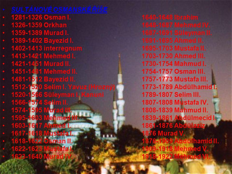 SULTÁNOVÉ OSMANSKÉ ŘÍŠE 1281-1326 Osman I.1640-1648 Ibrahim 1326-1359 Orkhan1648-1687 Mehmed IV. 1359-1389 Murad I.1687-1691 Süleyman II. 1389-1402 Ba
