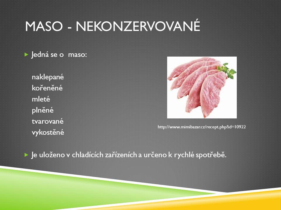 MASO - NEKONZERVOVANÉ  Jedná se o maso: naklepané kořeněné mleté plněné tvarované vykostěné  Je uloženo v chladících zařízeních a určeno k rychlé spotřebě.
