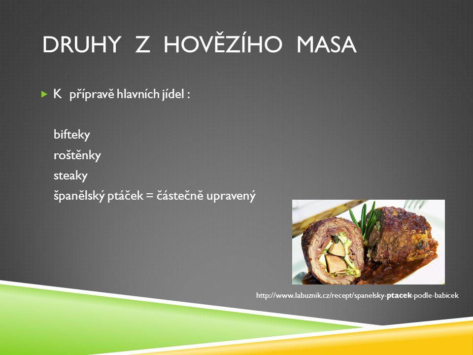 DRUHY Z HOVĚZÍHO MASA  K přípravě hlavních jídel : bifteky roštěnky steaky španělský ptáček = částečně upravený http://www.labuznik.cz/recept/spanelsky-ptacek-podle-babicek