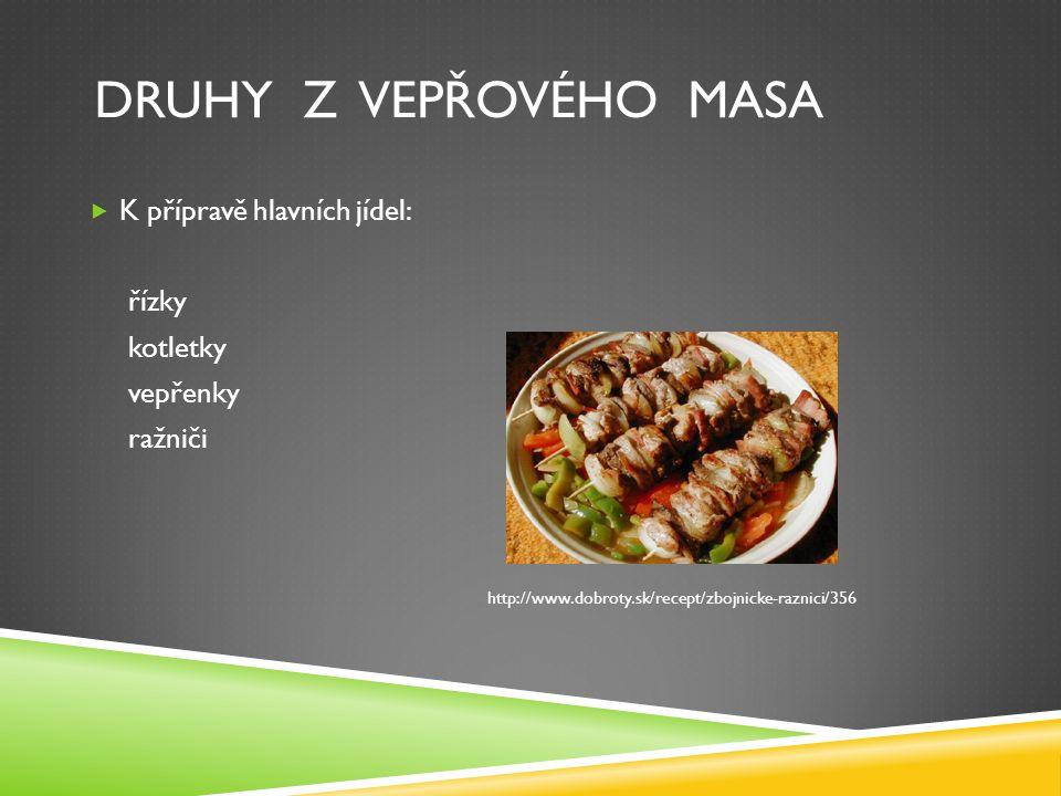 DRUHY Z VEPŘOVÉHO MASA  K přípravě hlavních jídel: řízky kotletky vepřenky ražniči http://www.dobroty.sk/recept/zbojnicke-raznici/356