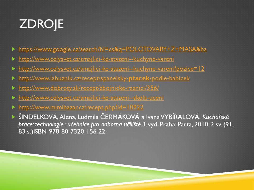 ZDROJE  https://www.google.cz/search?hl=cs&q=POLOTOVARY+Z+MASA&ba https://www.google.cz/search?hl=cs&q=POLOTOVARY+Z+MASA&ba  http://www.celysvet.cz/smajlici-ke-stazeni--kuchyne-vareni http://www.celysvet.cz/smajlici-ke-stazeni--kuchyne-vareni  http://www.celysvet.cz/smajlici-ke-stazeni--kuchyne-vareni?pozice=12 http://www.celysvet.cz/smajlici-ke-stazeni--kuchyne-vareni?pozice=12  http://www.labuznik.cz/recept/spanelsky-ptacek-podle-babicek http://www.labuznik.cz/recept/spanelsky-ptacek-podle-babicek  http://www.dobroty.sk/recept/zbojnicke-raznici/356/ http://www.dobroty.sk/recept/zbojnicke-raznici/356/  http://www.celysvet.cz/smajlici-ke-stazeni--skola-uceni http://www.celysvet.cz/smajlici-ke-stazeni--skola-uceni  http://www.mimibazar.cz/recept.php?id=10922 http://www.mimibazar.cz/recept.php?id=10922  ŠINDELKOVÁ, Alena, Ludmila ČERMÁKOVÁ a Ivana VYBÍRALOVÁ.