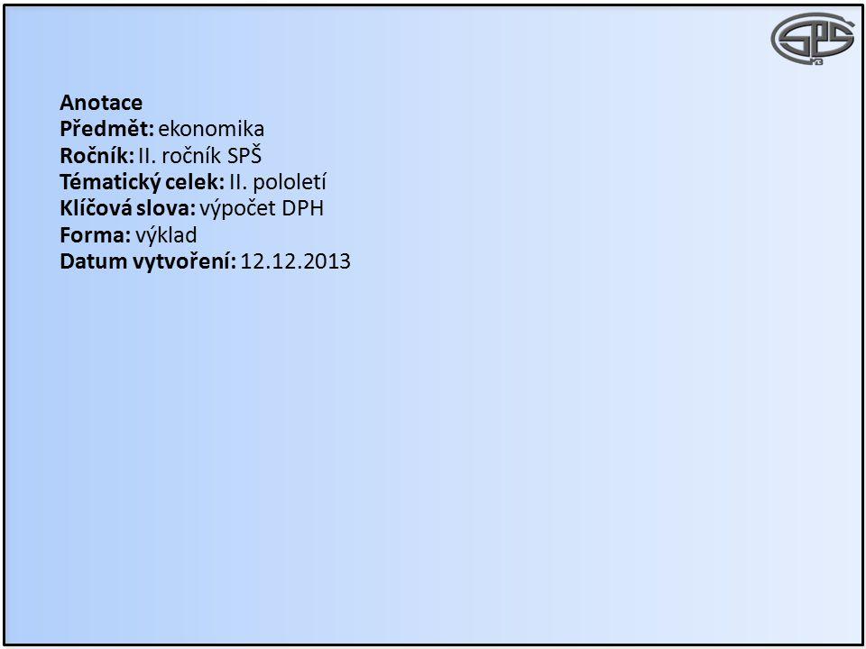 Anotace Předmět: ekonomika Ročník: II. ročník SPŠ Tématický celek: II. pololetí Klíčová slova: výpočet DPH Forma: výklad Datum vytvoření: 12.12.2013