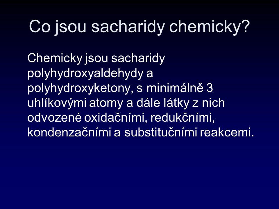 Co jsou sacharidy chemicky? Chemicky jsou sacharidy polyhydroxyaldehydy a polyhydroxyketony, s minimálně 3 uhlíkovými atomy a dále látky z nich odvoze