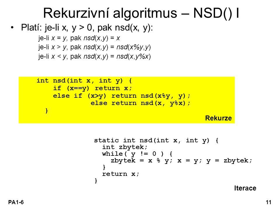 PA1-611 Rekurzivní algoritmus – NSD() I Platí: je-li x, y > 0, pak nsd(x, y): je-li x = y, pak nsd(x,y) = x je-li x > y, pak nsd(x,y) = nsd(x%y,y) je-