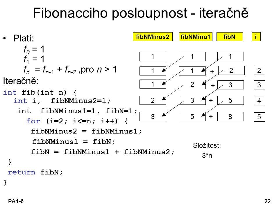 PA1-622 Platí: f 0 = 1 f 1 = 1 f n = f n-1 + f n-2,pro n > 1 Iteračně: int fib(int n) { int i, fibNMinus2=1; int fibNMinus1=1, fibN=1; for (i=2; i<=n;