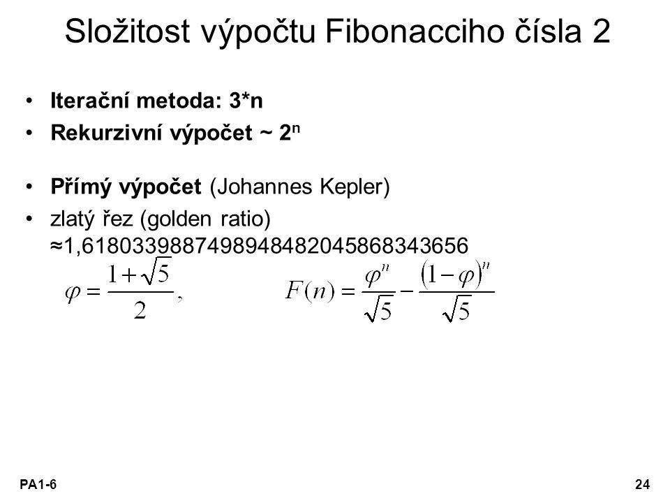 PA1-624 Složitost výpočtu Fibonacciho čísla 2 Iterační metoda: 3*n Rekurzivní výpočet ~ 2 n Přímý výpočet (Johannes Kepler) zlatý řez (golden ratio) ≈