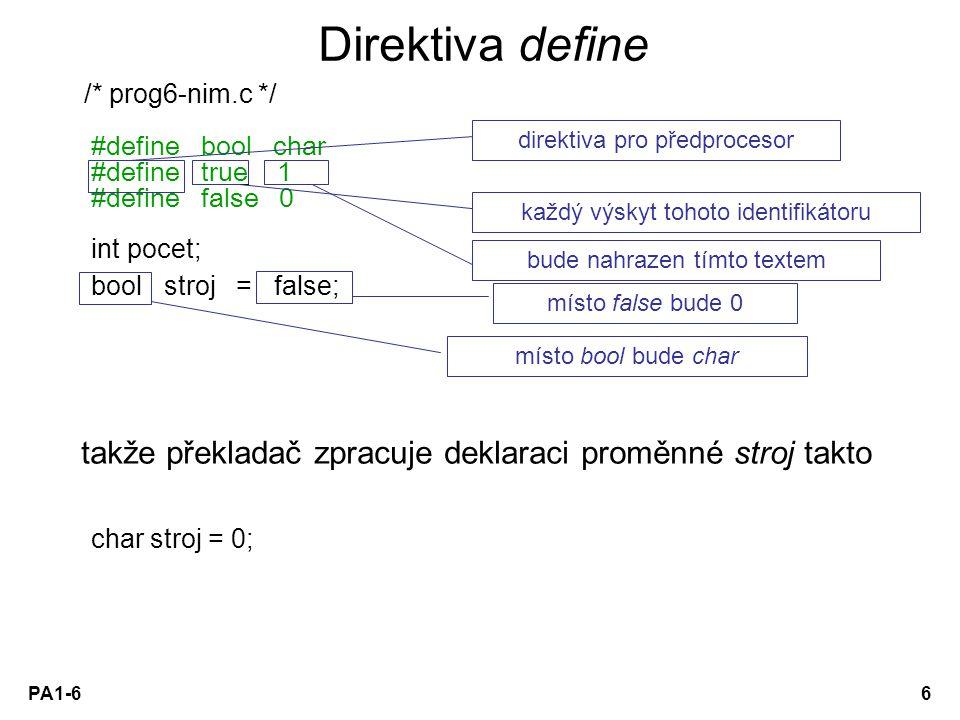 PA1-66 Direktiva define /* prog6-nim.c */ #define bool char #define true 1 #define false 0 int pocet; bool stroj = false; takže překladač zpracuje dek