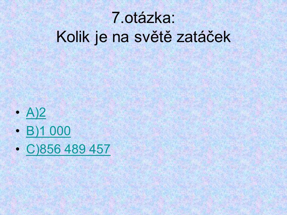 7.otázka: Kolik je na světě zatáček A)2 B)1 000 C)856 489 457