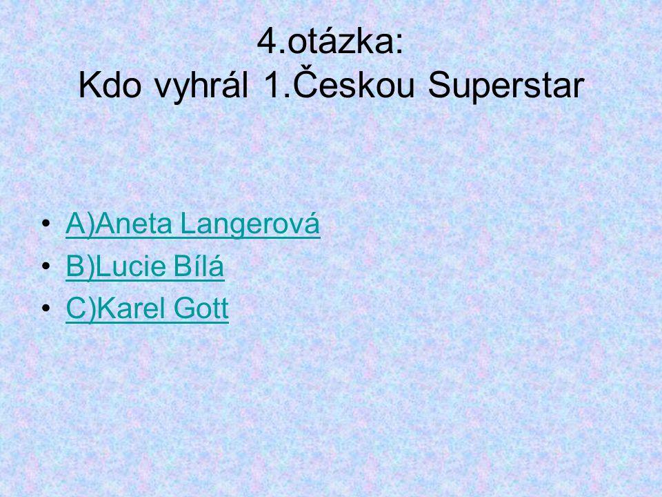 4.otázka: Kdo vyhrál 1.Českou Superstar A)Aneta Langerová B)Lucie Bílá C)Karel Gott