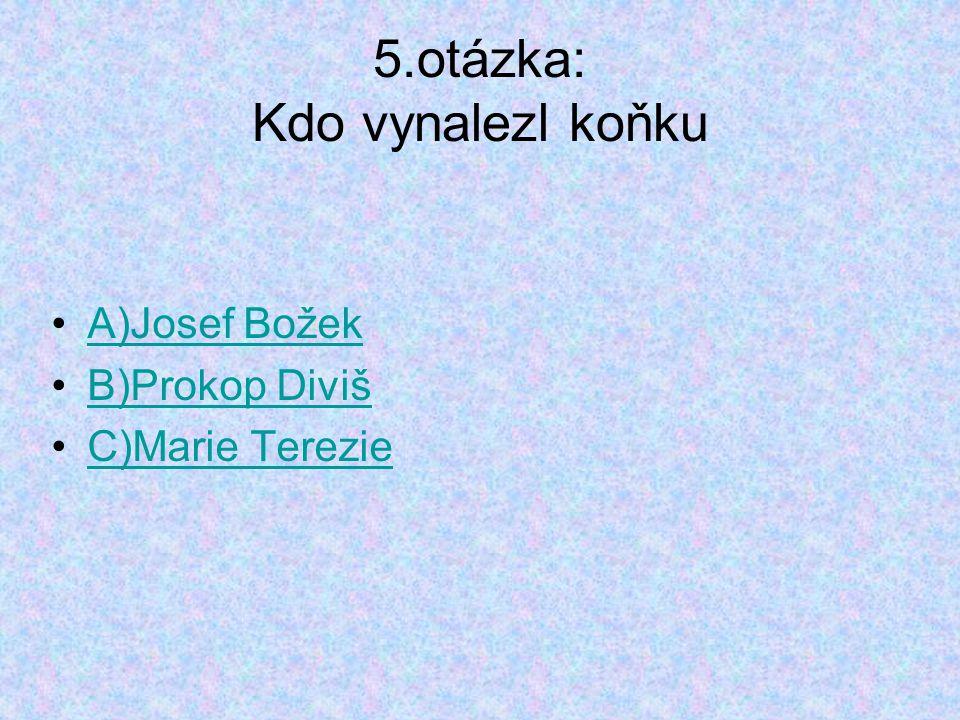 5.otázka: Kdo vynalezl koňku A)Josef Božek B)Prokop Diviš C)Marie Terezie