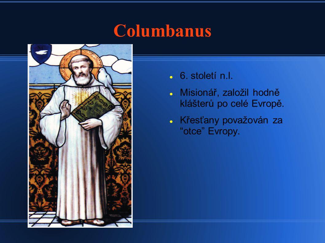 Columbanus 6. století n.l. Misionář, založil hodně klášterů po celé Evropě.
