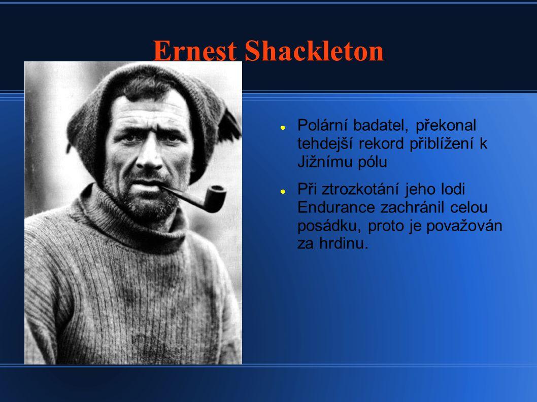 Ernest Shackleton Polární badatel, překonal tehdejší rekord přiblížení k Jižnímu pólu Při ztrozkotání jeho lodi Endurance zachránil celou posádku, proto je považován za hrdinu.