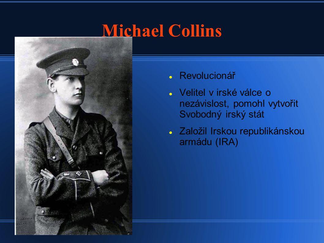 Michael Collins Revolucionář Velitel v irské válce o nezávislost, pomohl vytvořit Svobodný irský stát Založil Irskou republikánskou armádu (IRA)