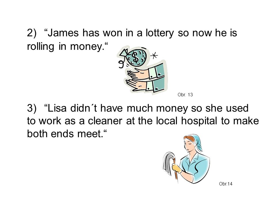 "2)""James has won in a lottery so now he is rolling in money."" 3)""Lisa didn´t have much money so she used to work as a cleaner at the local hospital to"