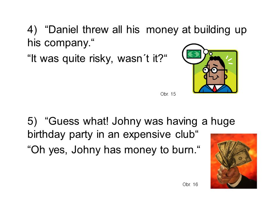 "4)""Daniel threw all his money at building up his company."" ""It was quite risky, wasn´t it?"" 5)""Guess what! Johny was having a huge birthday party in a"