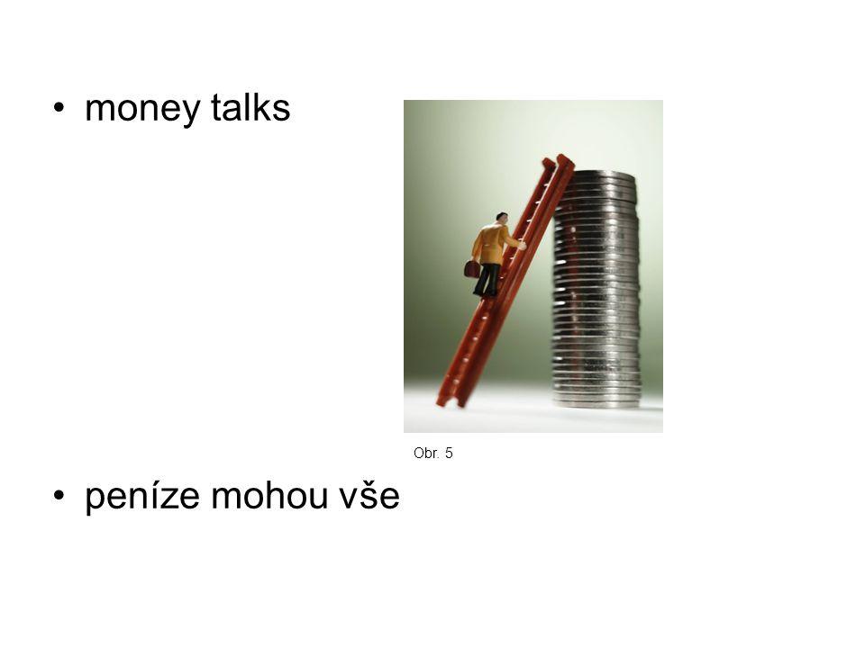 money talks peníze mohou vše Obr. 5