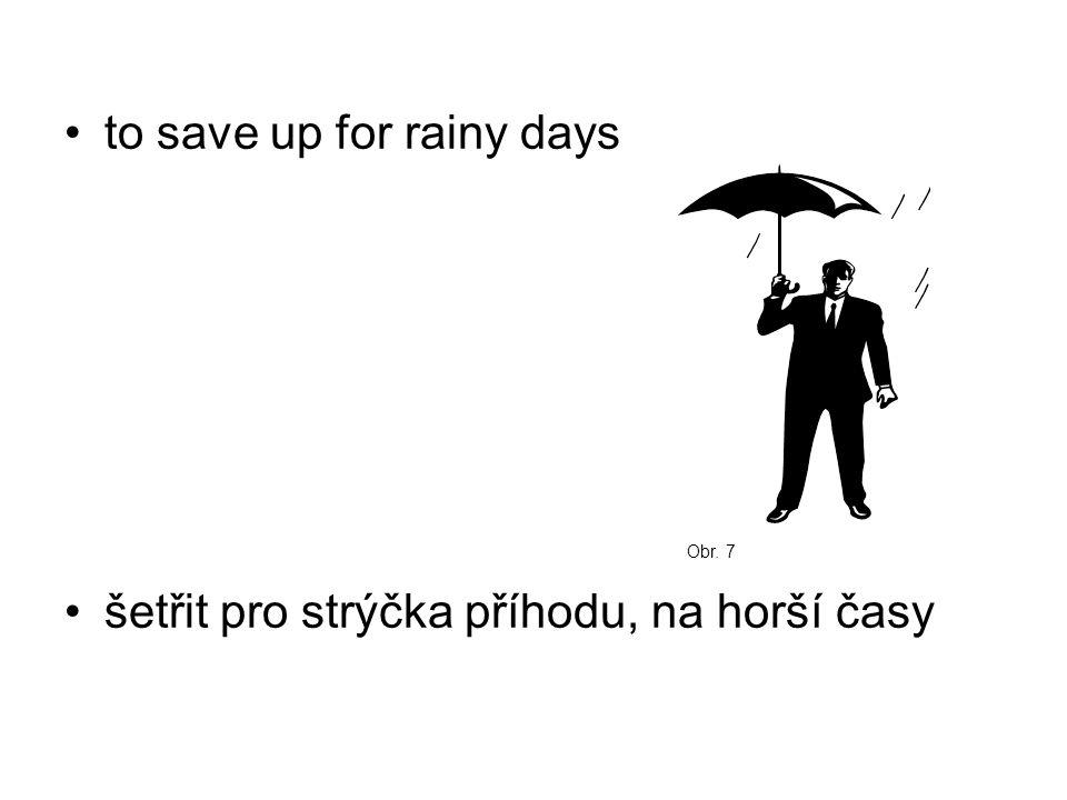 to save up for rainy days šetřit pro strýčka příhodu, na horší časy Obr. 7