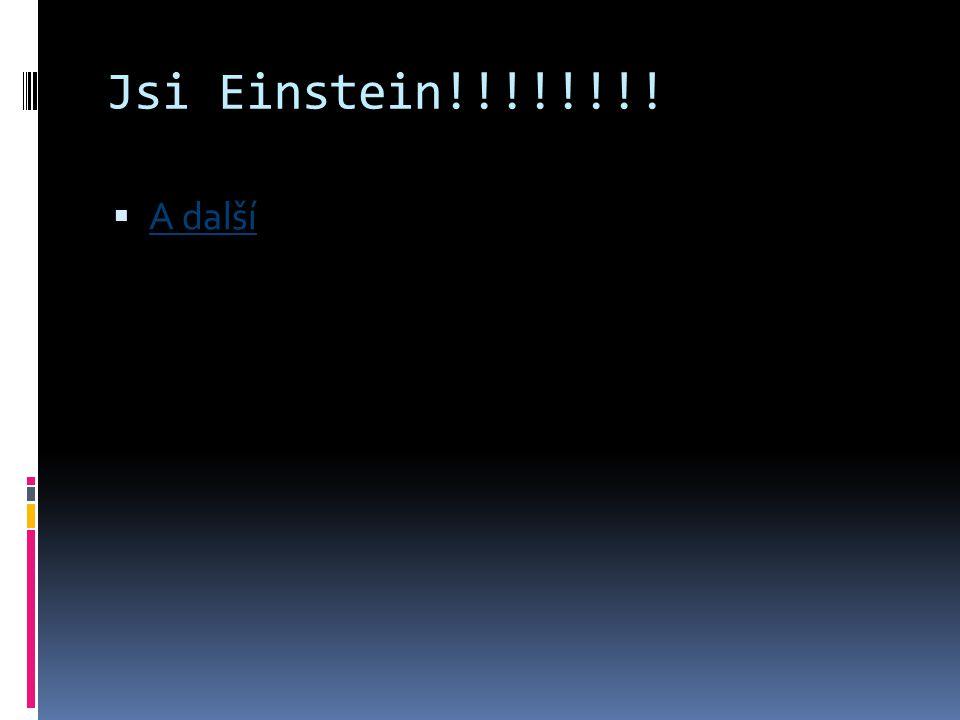 Jsi Einstein!!!!!!!!  A další A další