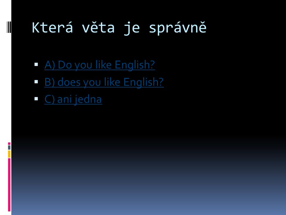 Která věta je správně  A) Do you like English? A) Do you like English?  B) does you like English? B) does you like English?  C) ani jedna C) ani je
