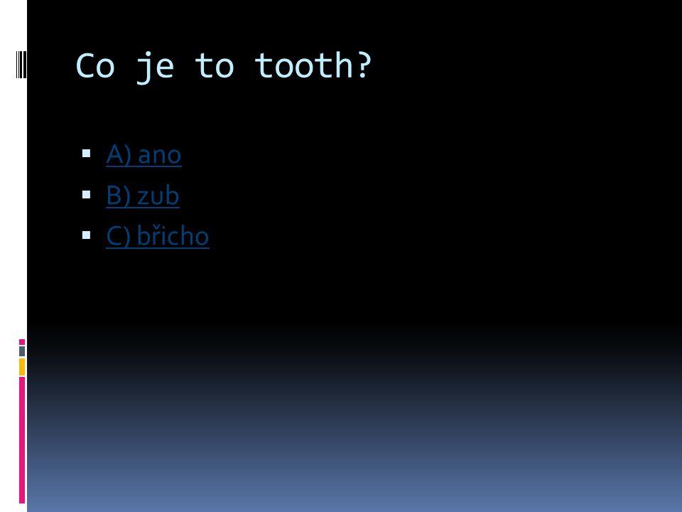 Co je to tooth?  A) ano A) ano  B) zub B) zub  C) břicho C) břicho