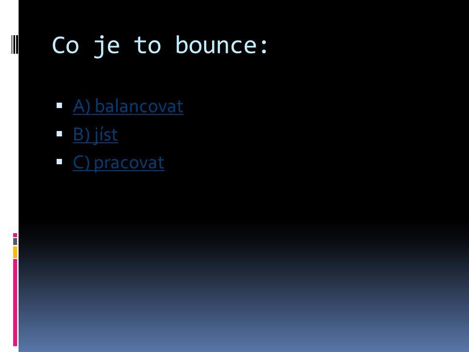 Co je to bounce:  A) balancovat A) balancovat  B) jíst B) jíst  C) pracovat C) pracovat