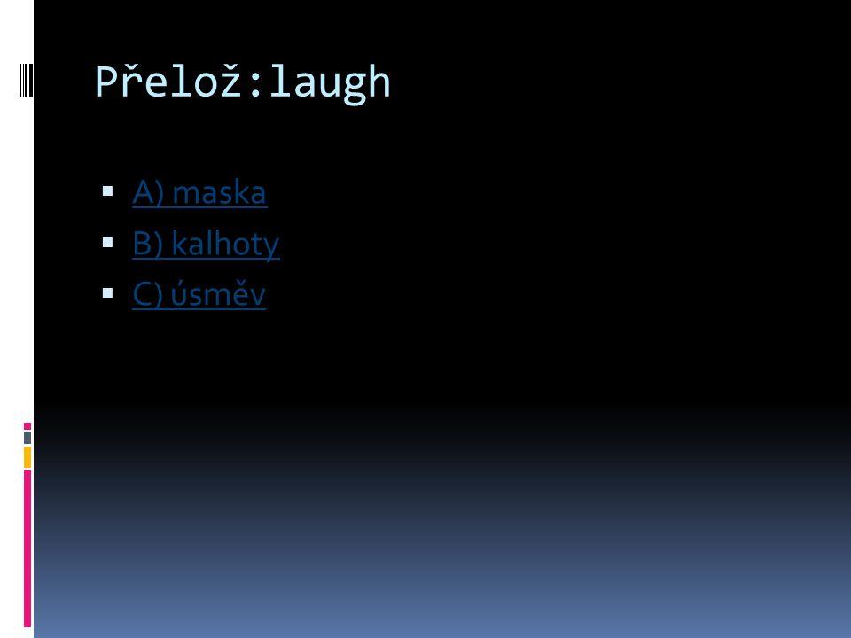 Přelož:laugh  A) maska A) maska  B) kalhoty B) kalhoty  C) úsměv C) úsměv