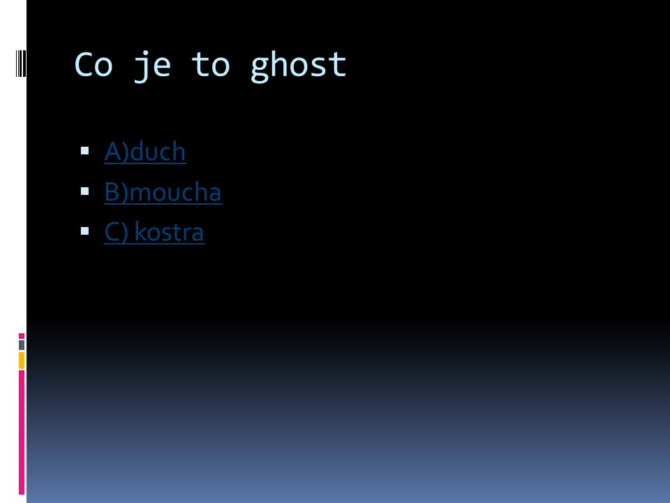 Co je to ghost  A)duch A)duch  B)moucha B)moucha  C) kostra C) kostra