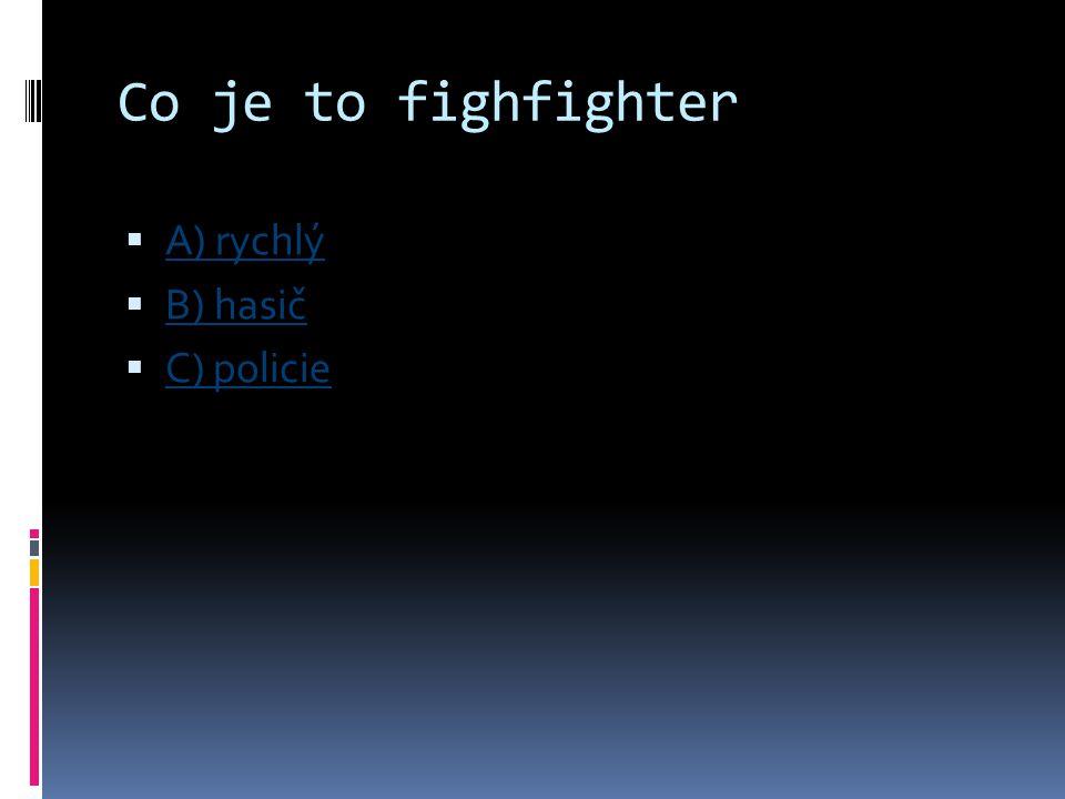Co je to fighfighter  A) rychlý A) rychlý  B) hasič B) hasič  C) policie C) policie