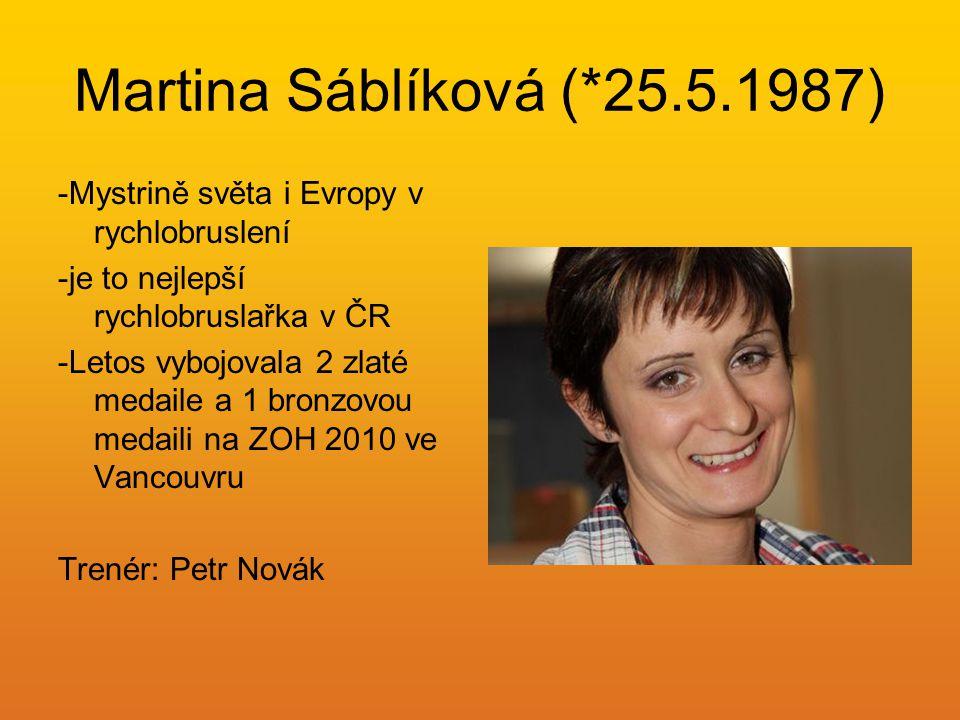 Martina Sáblíková (*25.5.1987) -Mystrině světa i Evropy v rychlobruslení -je to nejlepší rychlobruslařka v ČR -Letos vybojovala 2 zlaté medaile a 1 br