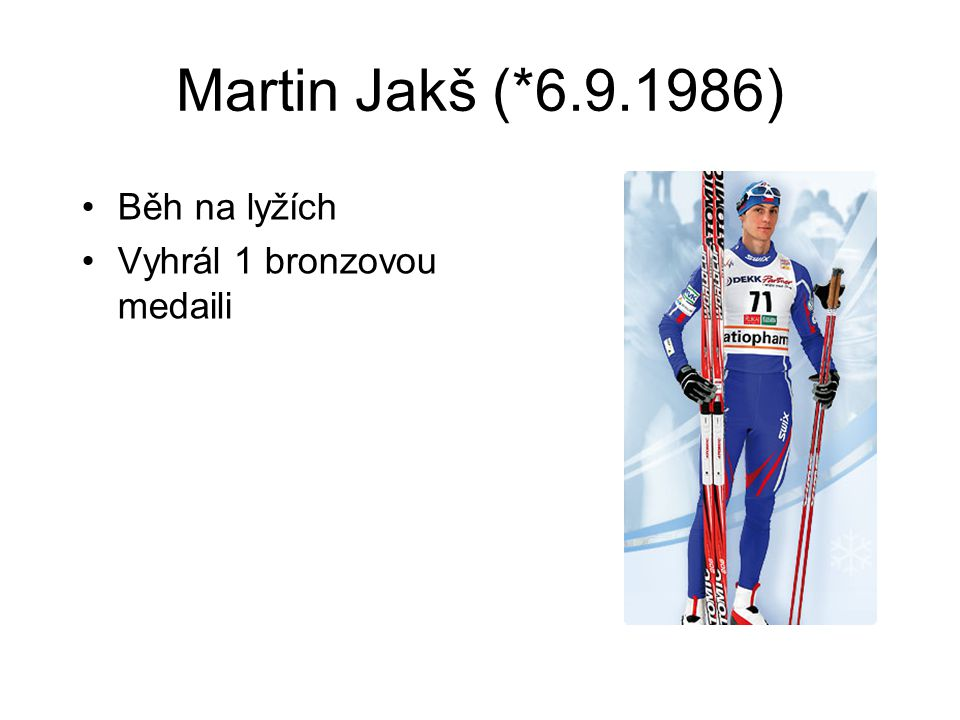 Martin Jakš (*6.9.1986) Běh na lyžích Vyhrál 1 bronzovou medaili