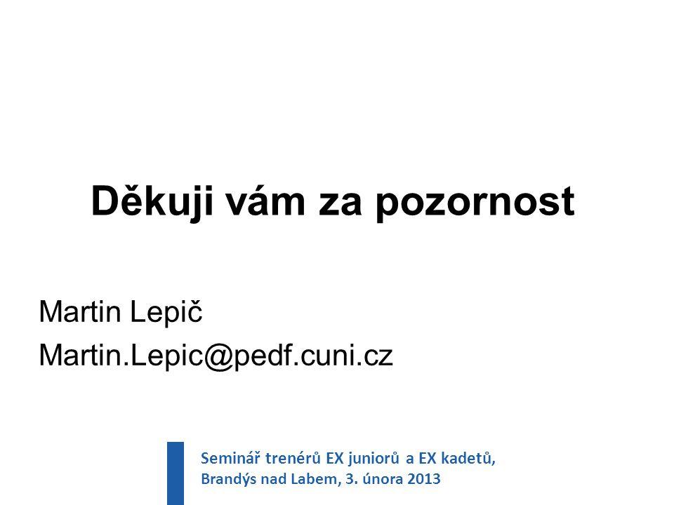Děkuji vám za pozornost Martin Lepič Martin.Lepic@pedf.cuni.cz Seminář trenérů EX juniorů a EX kadetů, Brandýs nad Labem, 3.