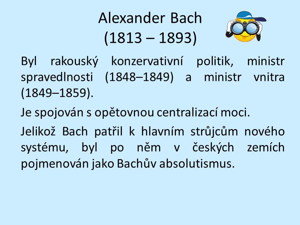 Alexander Bach (1813 – 1893) Byl rakouský konzervativní politik, ministr spravedlnosti (1848–1849) a ministr vnitra (1849–1859).