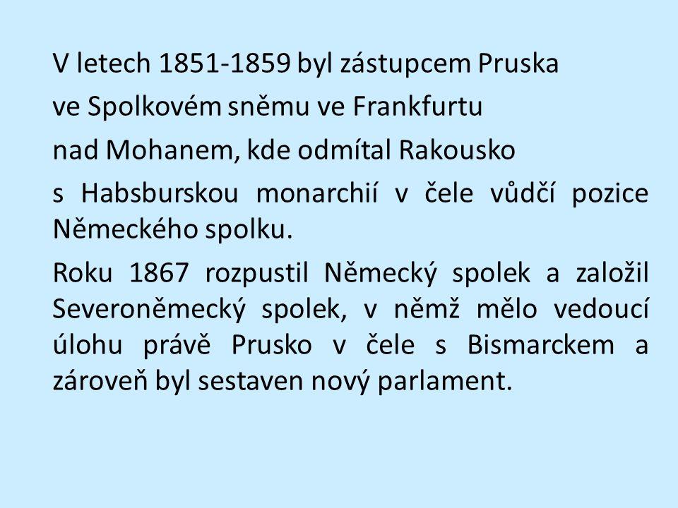 V letech 1851-1859 byl zástupcem Pruska ve Spolkovém sněmu ve Frankfurtu nad Mohanem, kde odmítal Rakousko s Habsburskou monarchií v čele vůdčí pozice Německého spolku.